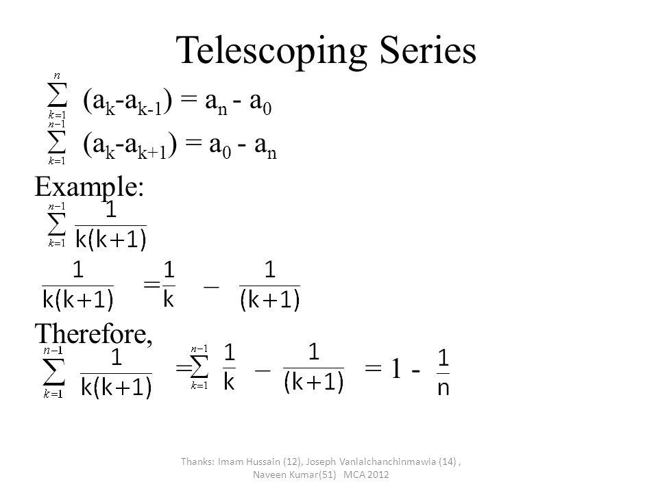 Telescoping Series (a k -a k-1 ) = a n - a 0 (a k -a k+1 ) = a 0 - a n Example: = – Therefore, = – = 1 - Thanks: Imam Hussain (12), Joseph Vanlalchanchinmawia (14), Naveen Kumar(51) MCA 2012