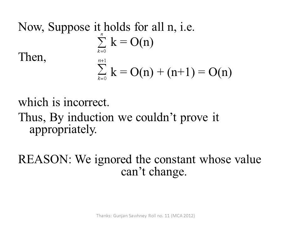 Now, Suppose it holds for all n, i.e. k = O(n) Then, k = O(n) + (n+1) = O(n) which is incorrect.