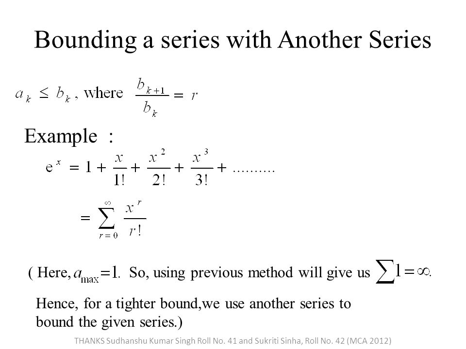 Bounding a series with Another Series Example : ( Here,So, using previous method will give us Hence, for a tighter bound,we use another series to bound the given series.) THANKS Sudhanshu Kumar Singh Roll No.