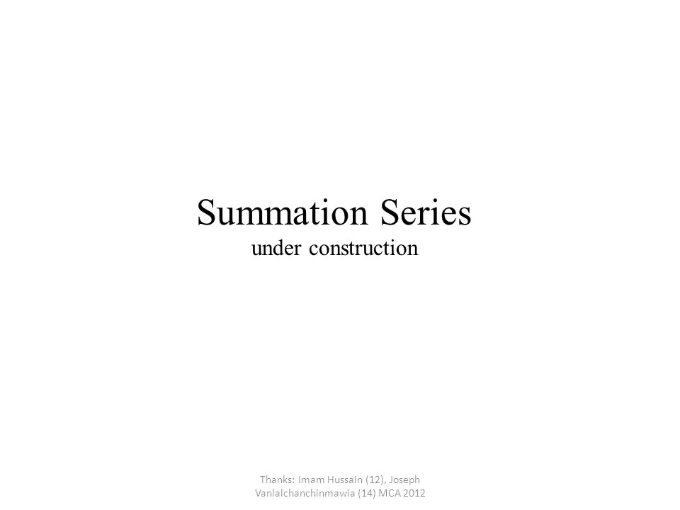 Summation Series lim Linearity of Summation (ca k +b k ) = c a k + b k n→∞ akak a k = Thanks: Imam Hussain (12), Joseph Vanlalchanchinmawia (14), Naveen Kumar(51) MCA 2012