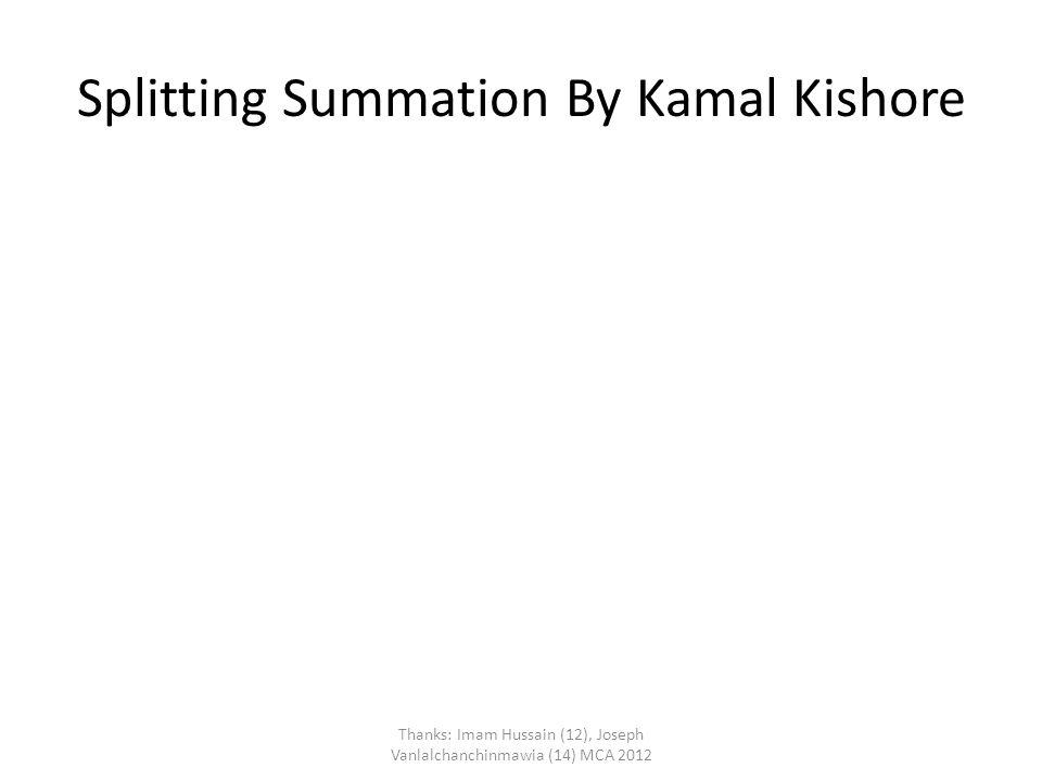Splitting Summation By Kamal Kishore Thanks: Imam Hussain (12), Joseph Vanlalchanchinmawia (14) MCA 2012