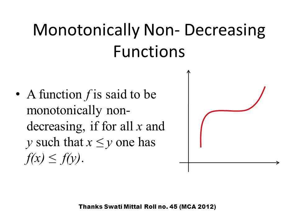 Monotonically Non- Decreasing Functions A function f is said to be monotonically non- decreasing, if for all x and y such that x ≤ y one has f(x) ≤ f(y).
