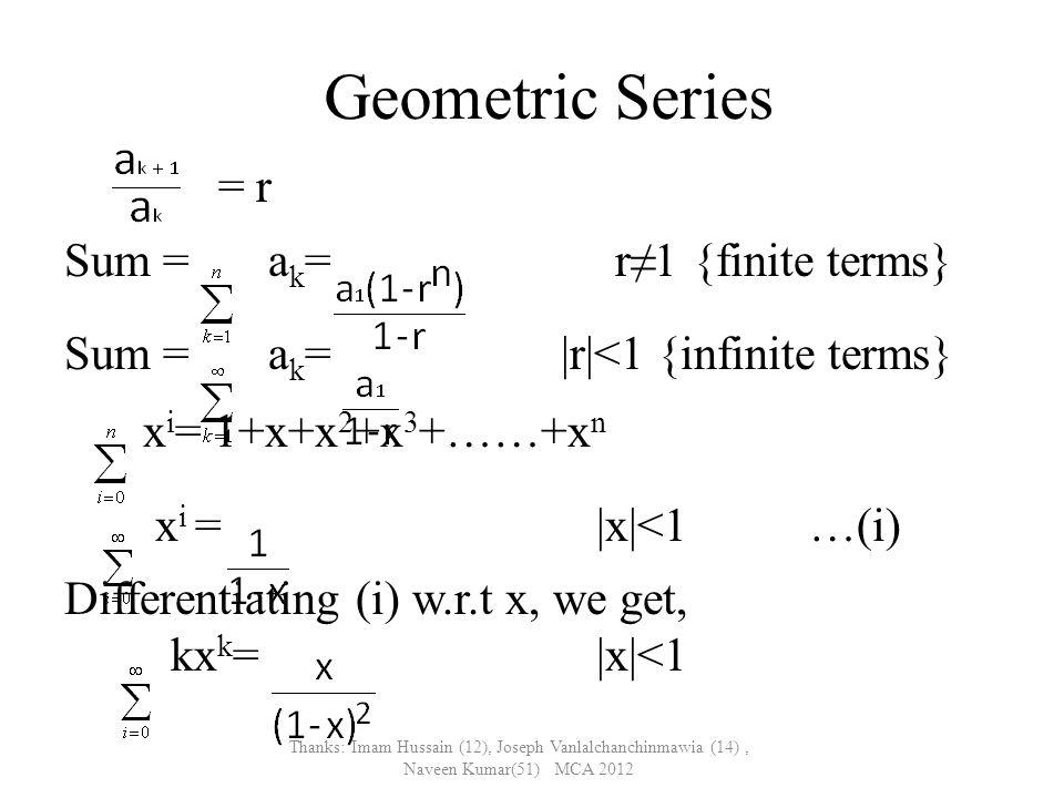 Geometric Series = r Sum = a k = r≠1 {finite terms} Sum = a k = |r|<1 {infinite terms} x i = 1+x+x 2 +x 3 +……+x n x i = |x|<1…(i) Differentiating (i) w.r.t x, we get, kx k = |x|<1 Thanks: Imam Hussain (12), Joseph Vanlalchanchinmawia (14), Naveen Kumar(51) MCA 2012