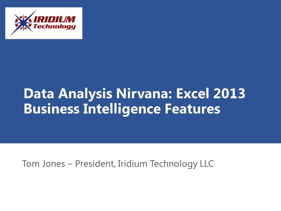 Data Analysis Nirvana: Excel 2013 Business Intelligence Features Tom Jones – President, Iridium Technology LLC