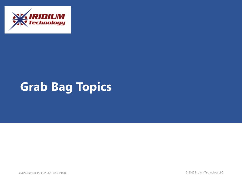 Grab Bag Topics Business Intelligence for Law Firms. Period. © 2013 Iridium Technology LLC
