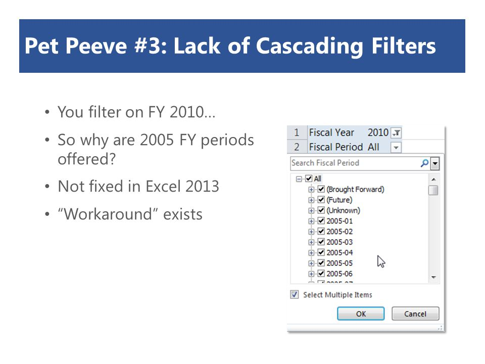 "Pet Peeve #3: Lack of Cascading Filters You filter on FY 2010… So why are 2005 FY periods offered? Not fixed in Excel 2013 ""Workaround"" exists"