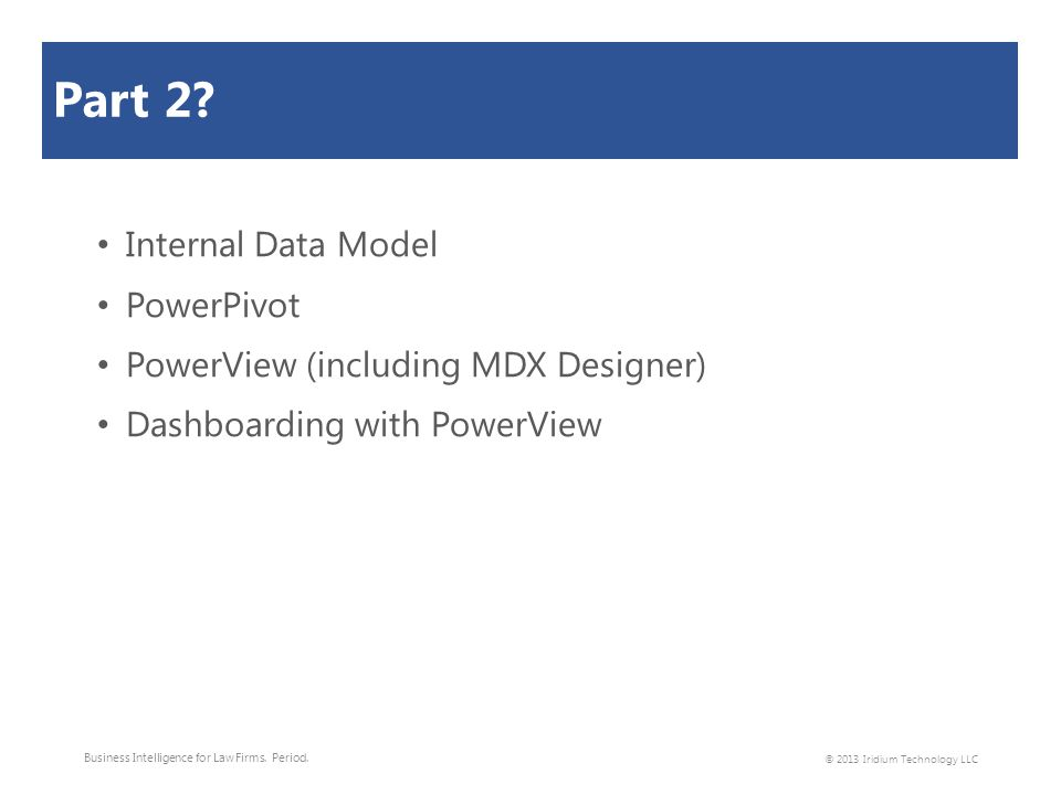 Part 2? Internal Data Model PowerPivot PowerView (including MDX Designer) Dashboarding with PowerView Business Intelligence for Law Firms. Period. © 2