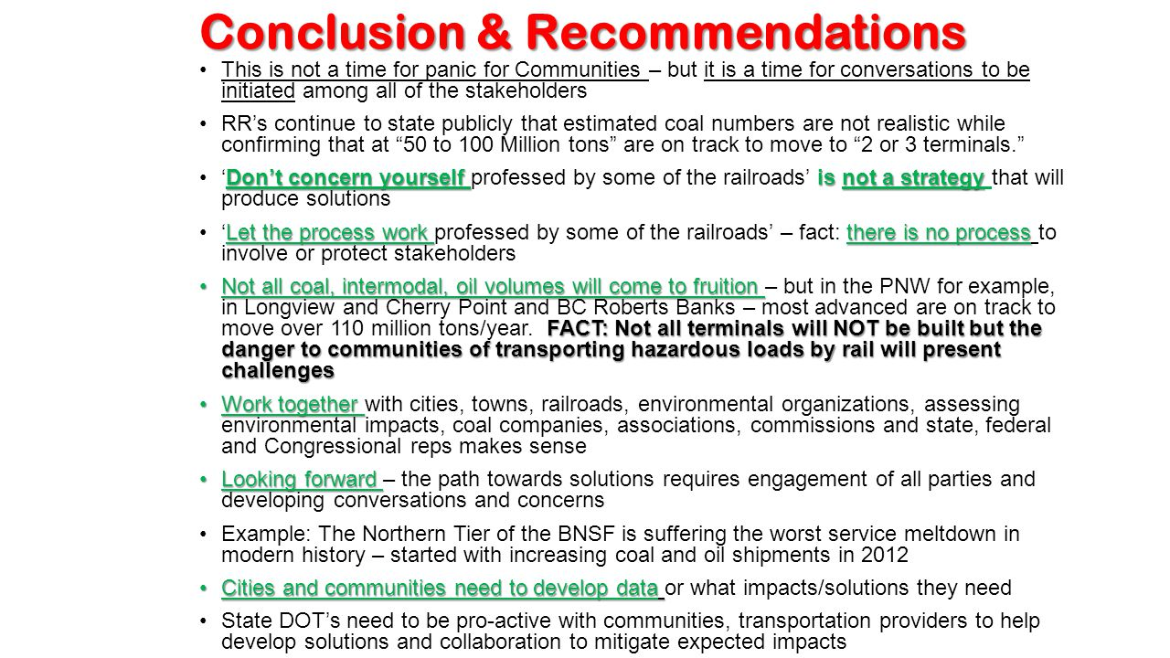 Conclusion & Recommendations This is not a time for panic for Communities – but it is a time for conversations to be initiated among all of the stakeholders RR's continue to state publicly that estimated coal numbers are not realistic while confirming that at 50 to 100 Million tons are on track to move to 2 or 3 terminals. Don't concern yourself is not a strategy'Don't concern yourself professed by some of the railroads' is not a strategy that will produce solutions Let the process work there is no process'Let the process work professed by some of the railroads' – fact: there is no process to involve or protect stakeholders Not all coal, intermodal, oil volumes will come to fruition FACT: Not all terminals will NOT be built but the danger to communities of transporting hazardous loads by rail will present challengesNot all coal, intermodal, oil volumes will come to fruition – but in the PNW for example, in Longview and Cherry Point and BC Roberts Banks – most advanced are on track to move over 110 million tons/year.
