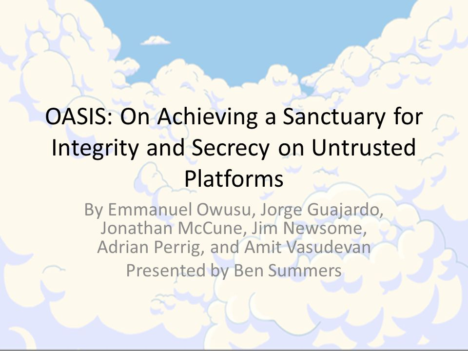 OASIS: On Achieving a Sanctuary for Integrity and Secrecy on Untrusted Platforms By Emmanuel Owusu, Jorge Guajardo, Jonathan McCune, Jim Newsome, Adrian Perrig, and Amit Vasudevan Presented by Ben Summers