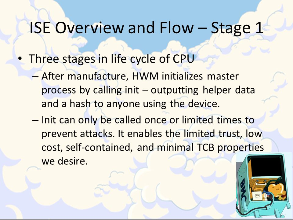 ISE Overview and Flow – Stage 1 Three stages in life cycle of CPU – After manufacture, HWM initializes master process by calling init – outputting helper data and a hash to anyone using the device.
