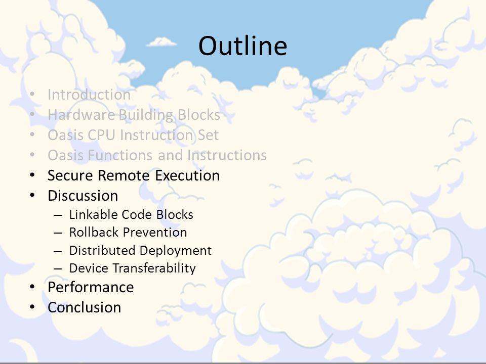 Outline Introduction Hardware Building Blocks Oasis CPU Instruction Set Oasis Functions and Instructions Secure Remote Execution Discussion – Linkable Code Blocks – Rollback Prevention – Distributed Deployment – Device Transferability Performance Conclusion