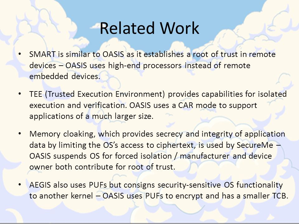 Related Work SMART is similar to OASIS as it establishes a root of trust in remote devices – OASIS uses high-end processors instead of remote embedded devices.