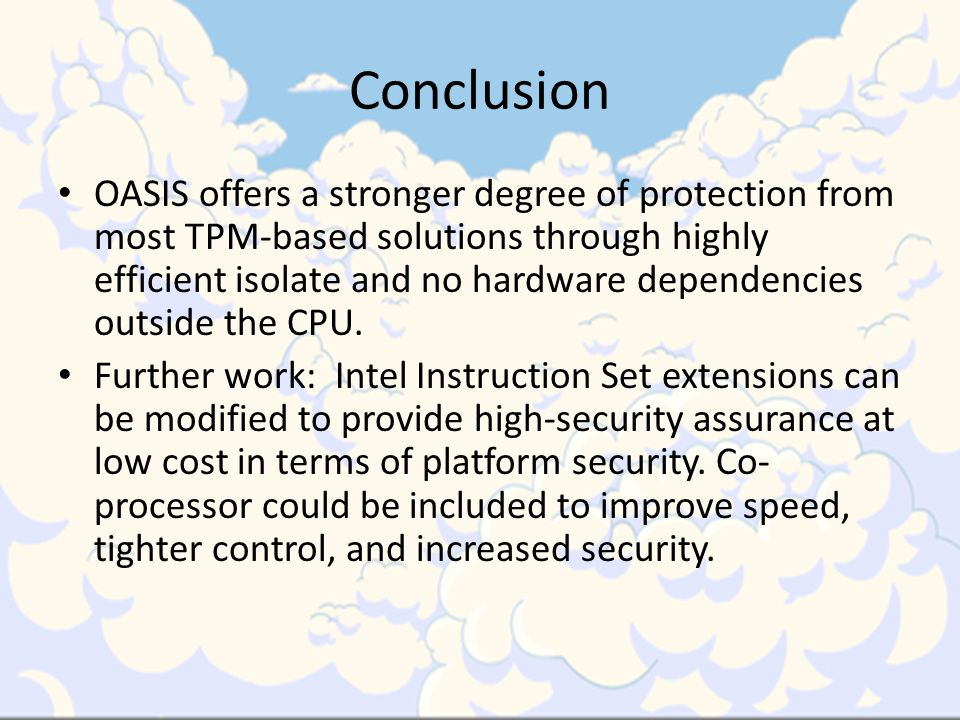 Conclusion OASIS offers a stronger degree of protection from most TPM-based solutions through highly efficient isolate and no hardware dependencies outside the CPU.