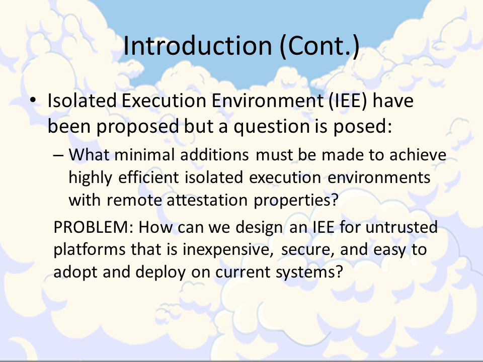 Introduction (Cont.) Isolated Execution Environment (IEE) have been proposed but a question is posed: – What minimal additions must be made to achieve highly efficient isolated execution environments with remote attestation properties.