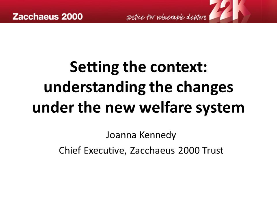 Setting the context: understanding the changes under the new welfare system Joanna Kennedy Chief Executive, Zacchaeus 2000 Trust