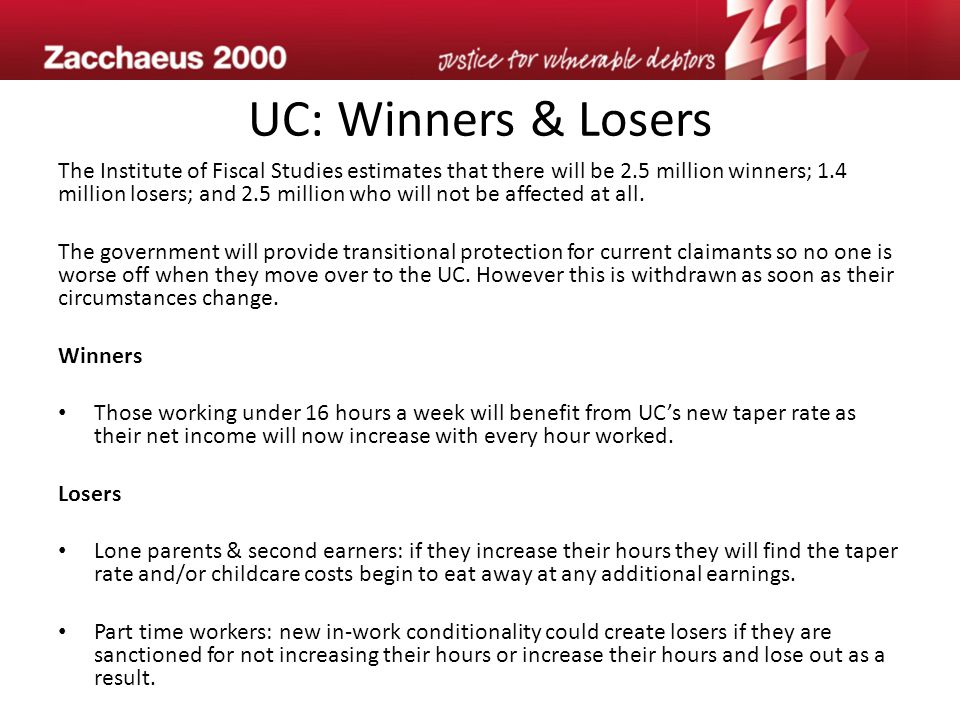 UC: Winners & Losers The Institute of Fiscal Studies estimates that there will be 2.5 million winners; 1.4 million losers; and 2.5 million who will not be affected at all.