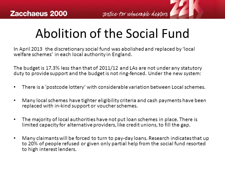 Abolition of the Social Fund In April 2013 the discretionary social fund was abolished and replaced by 'local welfare schemes' in each local authority in England.