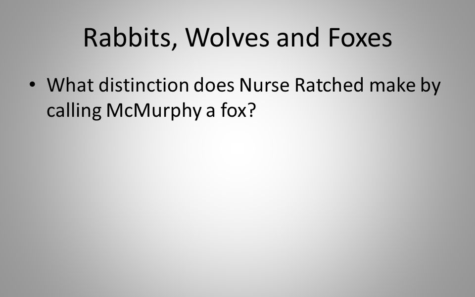 Rabbits, Wolves and Foxes What distinction does Nurse Ratched make by calling McMurphy a fox?