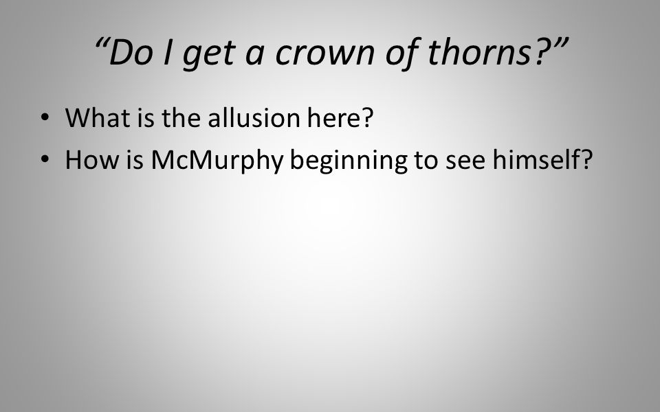 Do I get a crown of thorns? What is the allusion here? How is McMurphy beginning to see himself?