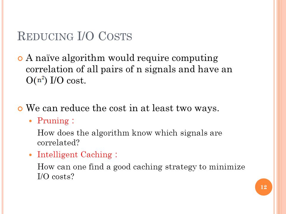 R EDUCING I/O C OSTS A naïve algorithm would require computing correlation of all pairs of n signals and have an O( ) I/O cost. We can reduce the cost