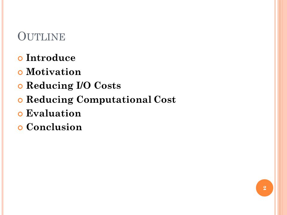 O UTLINE Introduce Motivation Reducing I/O Costs Reducing Computational Cost Evaluation Conclusion 2
