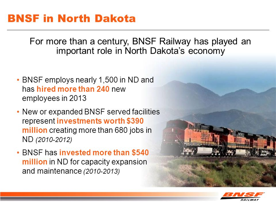 BNSF in North Dakota BNSF employs nearly 1,500 in ND and has hired more than 240 new employees in 2013 New or expanded BNSF served facilities represent investments worth $390 million creating more than 680 jobs in ND (2010-2012) BNSF has invested more than $540 million in ND for capacity expansion and maintenance (2010-2013) For more than a century, BNSF Railway has played an important role in North Dakota's economy