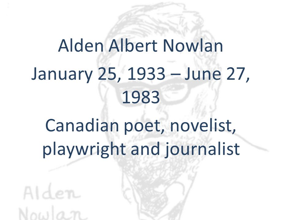 Alden Albert Nowlan January 25, 1933 – June 27, 1983 Canadian poet, novelist, playwright and journalist