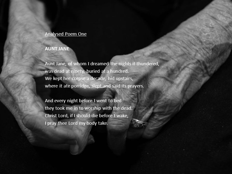 Analysed Poem One AUNT JANE Aunt Jane, of whom I dreamed the nights it thundered, was dead at ninety, buried at a hundred.