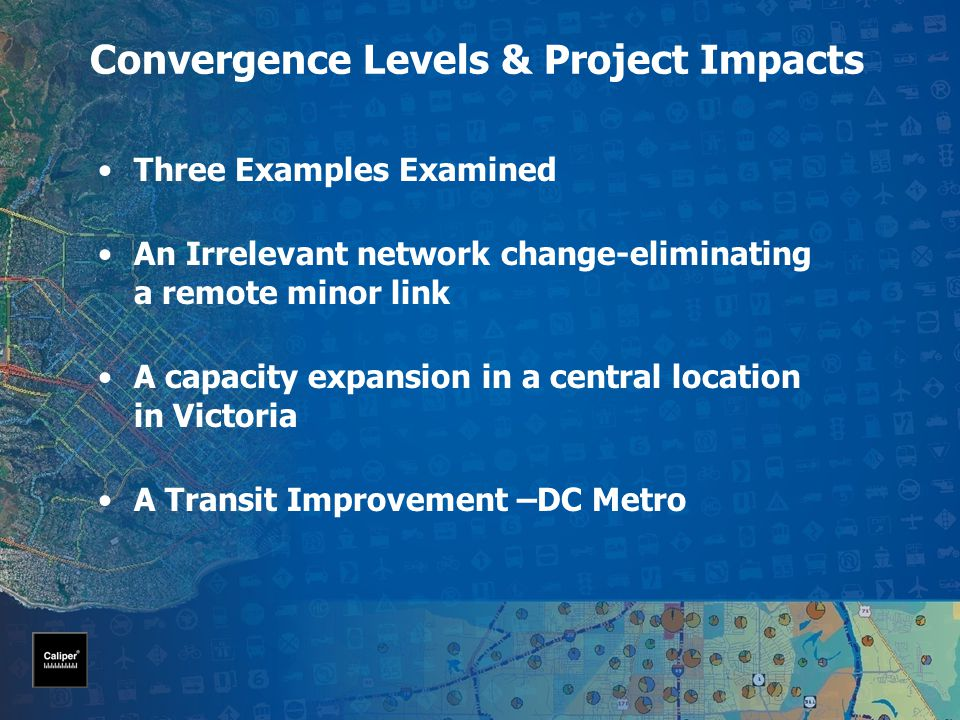 Convergence Levels & Project Impacts Three Examples Examined An Irrelevant network change-eliminating a remote minor link A capacity expansion in a central location in Victoria A Transit Improvement –DC Metro