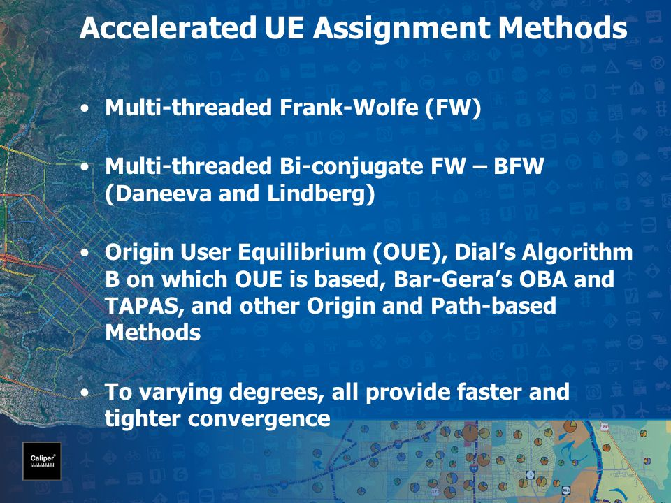 Accelerated UE Assignment Methods Multi-threaded Frank-Wolfe (FW) Multi-threaded Bi-conjugate FW – BFW (Daneeva and Lindberg) Origin User Equilibrium (OUE), Dial's Algorithm B on which OUE is based, Bar-Gera's OBA and TAPAS, and other Origin and Path-based Methods To varying degrees, all provide faster and tighter convergence