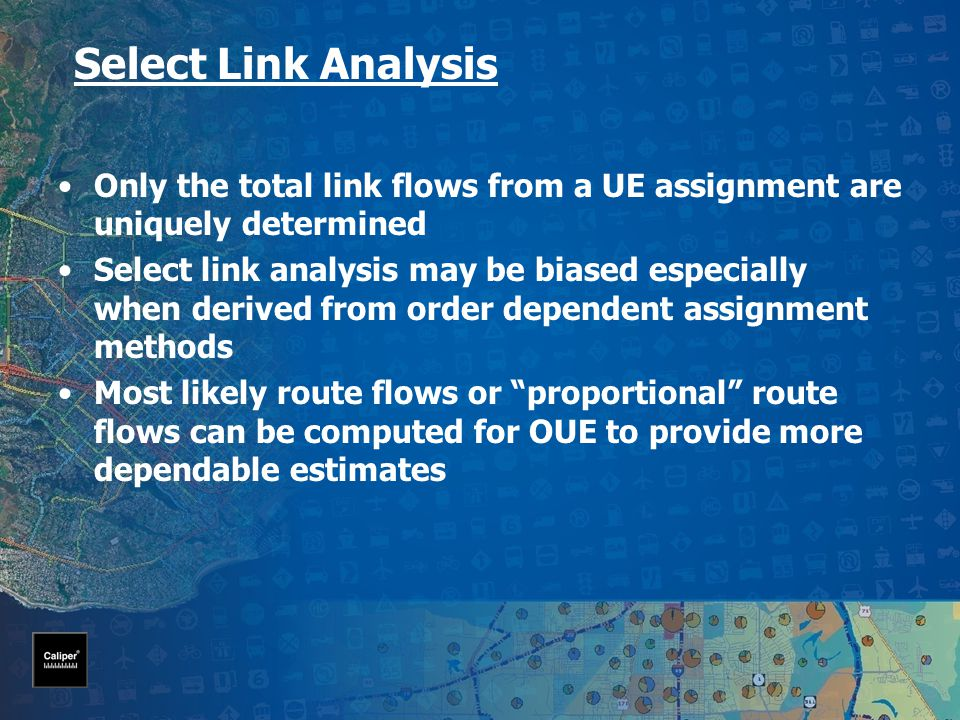 Select Link Analysis Only the total link flows from a UE assignment are uniquely determined Select link analysis may be biased especially when derived from order dependent assignment methods Most likely route flows or proportional route flows can be computed for OUE to provide more dependable estimates