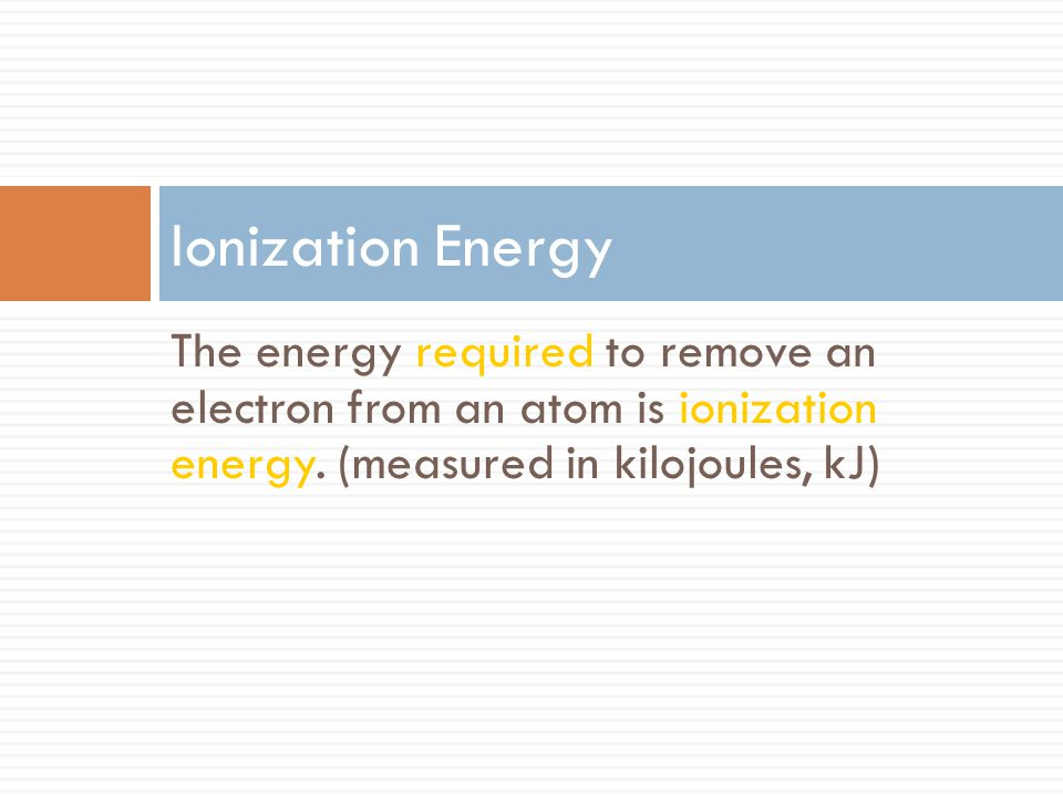 The energy required to remove an electron from an atom is ionization energy. (measured in kilojoules, kJ) Ionization Energy