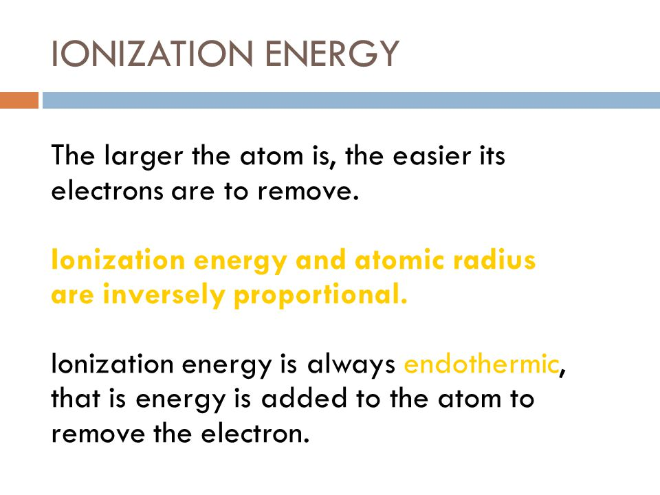 IONIZATION ENERGY The larger the atom is, the easier its electrons are to remove. Ionization energy and atomic radius are inversely proportional. Ioni