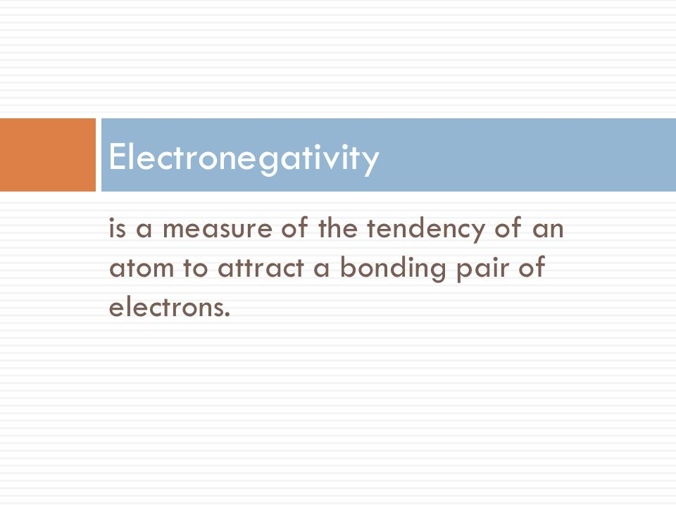 is a measure of the tendency of an atom to attract a bonding pair of electrons. Electronegativity