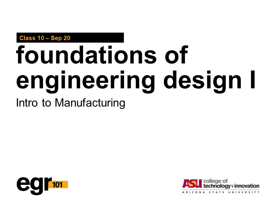 foundations of engineering design I Class 10 – Sep 20 Intro to Manufacturing