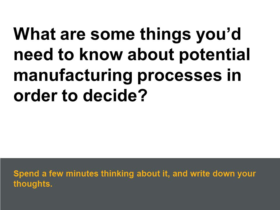 What are some things you'd need to know about potential manufacturing processes in order to decide.