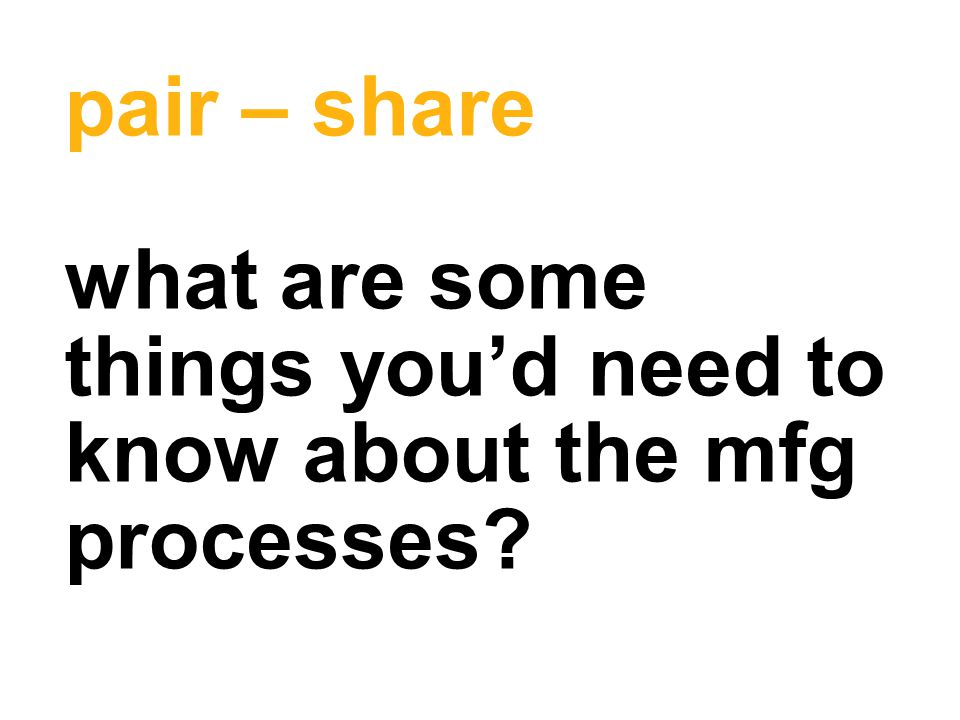 pair – share what are some things you'd need to know about the mfg processes