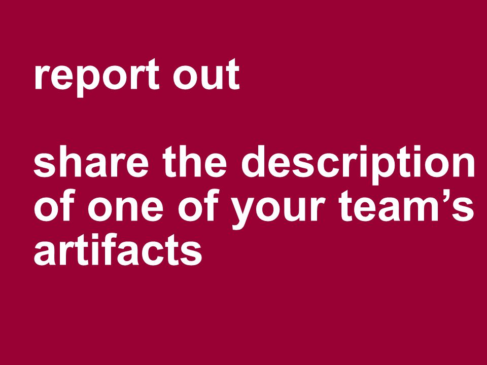 report out share the description of one of your team's artifacts