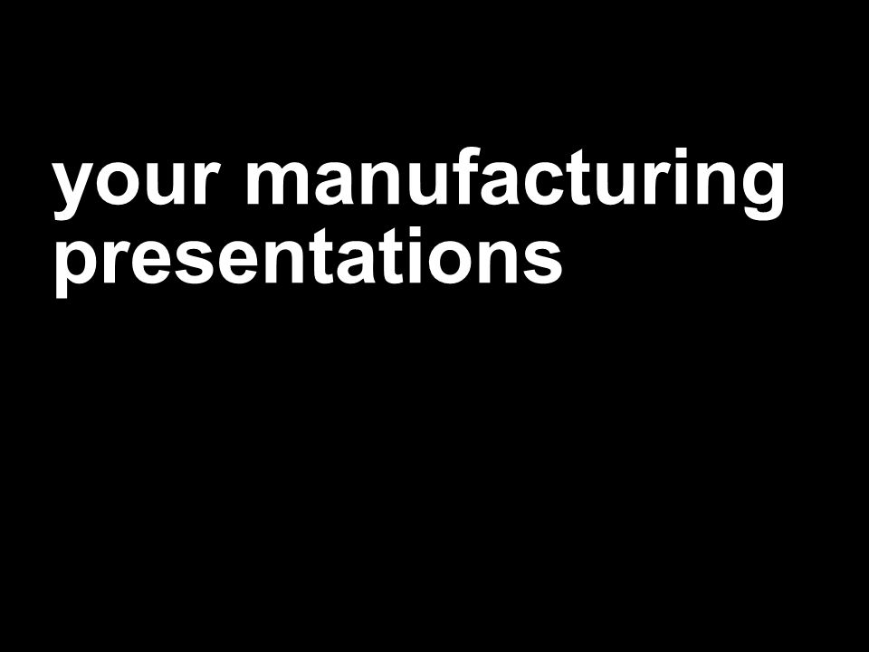 your manufacturing presentations
