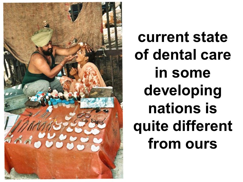 The current state of dental care in developing countries…… current state of dental care in some developing nations is quite different from ours