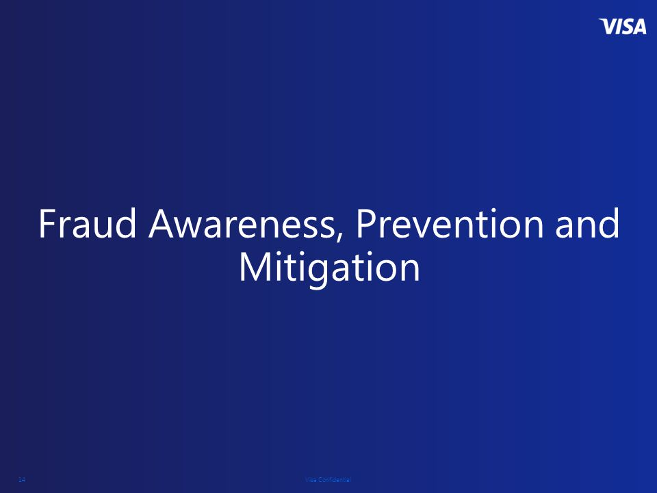 Visa Confidential 14 Fraud Awareness, Prevention and Mitigation