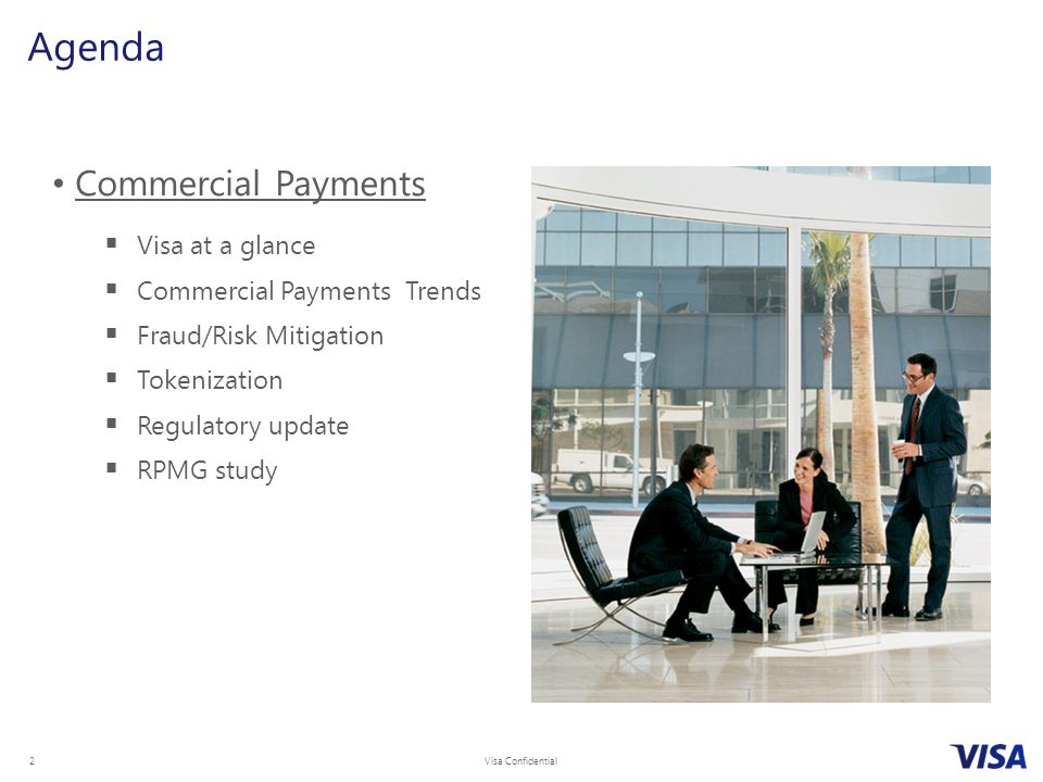 Visa Confidential 2 Agenda Commercial Payments  Visa at a glance  Commercial Payments Trends  Fraud/Risk Mitigation  Tokenization  Regulatory update  RPMG study