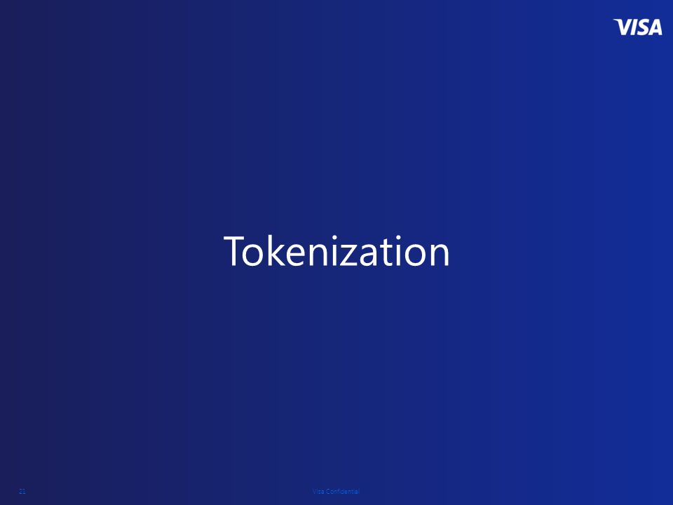 Visa Confidential 21 Tokenization