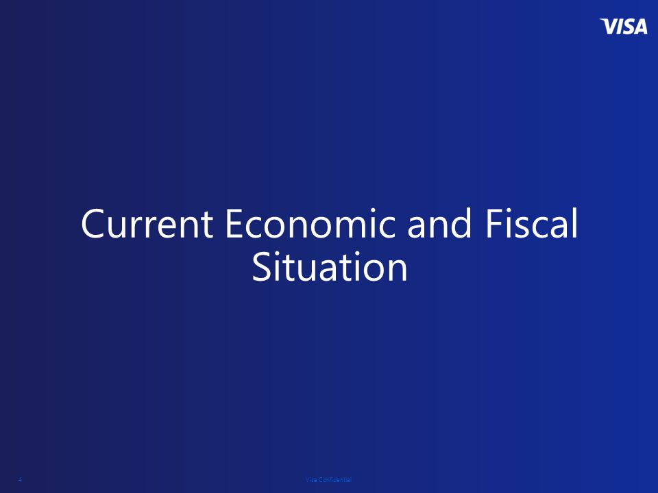 Visa Confidential 4 Current Economic and Fiscal Situation