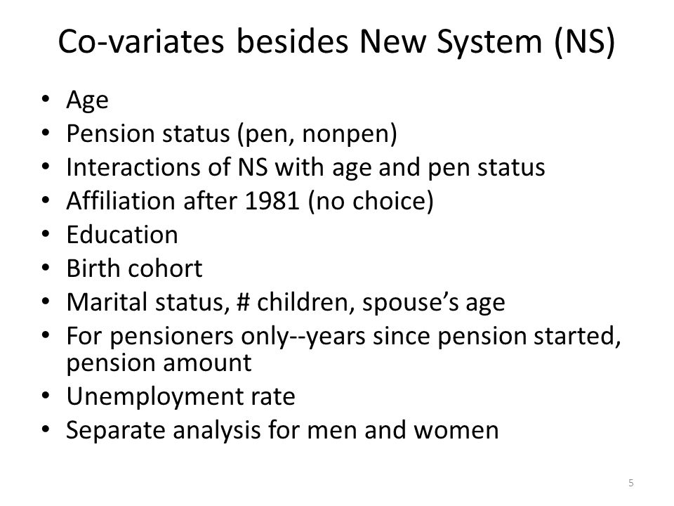 Co-variates besides New System (NS) Age Pension status (pen, nonpen) Interactions of NS with age and pen status Affiliation after 1981 (no choice) Edu