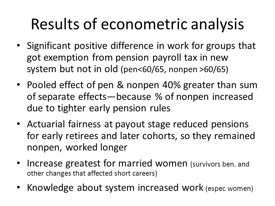 Results of econometric analysis Significant positive difference in work for groups that got exemption from pension payroll tax in new system but not in old (pen 60/65) Pooled effect of pen & nonpen 40% greater than sum of separate effects—because % of nonpen increased due to tighter early pension rules Actuarial fairness at payout stage reduced pensions for early retirees and later cohorts, so they remained nonpen, worked longer Increase greatest for married women (survivors ben.