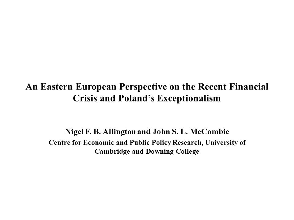 An Eastern European Perspective on the Recent Financial Crisis and Poland's Exceptionalism Nigel F. B. Allington and John S. L. McCombie Centre for Ec