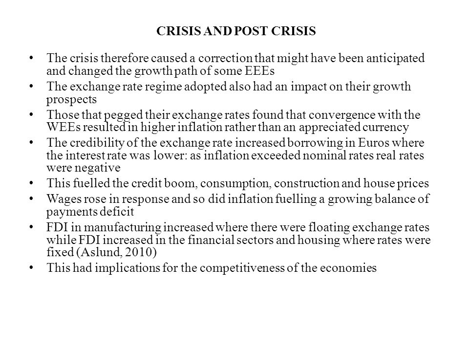 CRISIS AND POST CRISIS The crisis therefore caused a correction that might have been anticipated and changed the growth path of some EEEs The exchange rate regime adopted also had an impact on their growth prospects Those that pegged their exchange rates found that convergence with the WEEs resulted in higher inflation rather than an appreciated currency The credibility of the exchange rate increased borrowing in Euros where the interest rate was lower: as inflation exceeded nominal rates real rates were negative This fuelled the credit boom, consumption, construction and house prices Wages rose in response and so did inflation fuelling a growing balance of payments deficit FDI in manufacturing increased where there were floating exchange rates while FDI increased in the financial sectors and housing where rates were fixed (Aslund, 2010) This had implications for the competitiveness of the economies