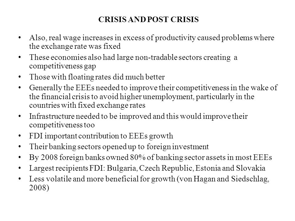 CRISIS AND POST CRISIS Also, real wage increases in excess of productivity caused problems where the exchange rate was fixed These economies also had large non-tradable sectors creating a competitiveness gap Those with floating rates did much better Generally the EEEs needed to improve their competitiveness in the wake of the financial crisis to avoid higher unemployment, particularly in the countries with fixed exchange rates Infrastructure needed to be improved and this would improve their competitiveness too FDI important contribution to EEEs growth Their banking sectors opened up to foreign investment By 2008 foreign banks owned 80% of banking sector assets in most EEEs Largest recipients FDI: Bulgaria, Czech Republic, Estonia and Slovakia Less volatile and more beneficial for growth (von Hagan and Siedschlag, 2008)