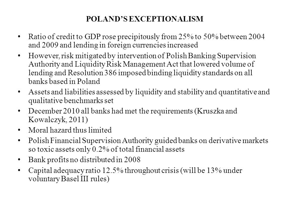 POLAND'S EXCEPTIONALISM Ratio of credit to GDP rose precipitously from 25% to 50% between 2004 and 2009 and lending in foreign currencies increased However, risk mitigated by intervention of Polish Banking Supervision Authority and Liquidity Risk Management Act that lowered volume of lending and Resolution 386 imposed binding liquidity standards on all banks based in Poland Assets and liabilities assessed by liquidity and stability and quantitative and qualitative benchmarks set December 2010 all banks had met the requirements (Kruszka and Kowalczyk, 2011) Moral hazard thus limited Polish Financial Supervision Authority guided banks on derivative markets so toxic assets only 0.2% of total financial assets Bank profits no distributed in 2008 Capital adequacy ratio 12.5% throughout crisis (will be 13% under voluntary Basel III rules)
